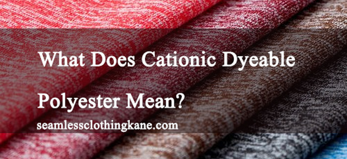 What Does Cationic Dyeable Polyester Mean